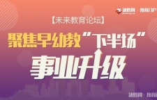 """【未来教育论坛】——聚焦早幼教""""下半场""""事业升级"""
